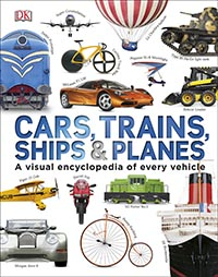 Cars, Trains, Ships and Planes: A Visual Encyclopedia of Every Vehicle
